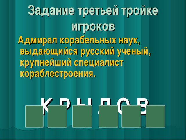 Задание третьей тройке игроков Адмирал корабельных наук, выдающийся русский...