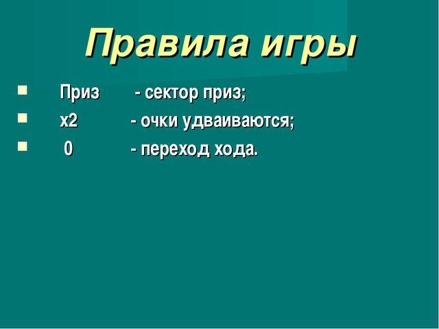 Правила игры Приз - сектор приз; х2 - очки удваиваются; 0 - переход хода.