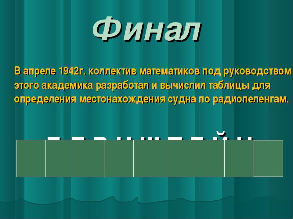 Финал В апреле 1942г. коллектив математиков под руководством этого академика...