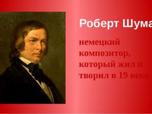 Роберт Шуман немецкий композитор, который жил и творил в 19 веке.