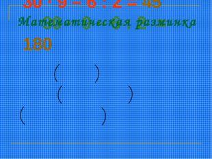 Верны ли равенства? 30 · 9 – 6 : 2 = 45 30 · 9 – 6 : 2 = 180 30 · 9 – 6 : 2