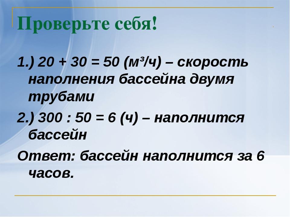 Проверьте себя! 1.) 20 + 30 = 50 (м³/ч) – скорость наполнения бассейна двумя...