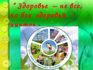 """"""" Здоровье – не все, но без здоровья – ничто» - говорил мудрый Сократ"""