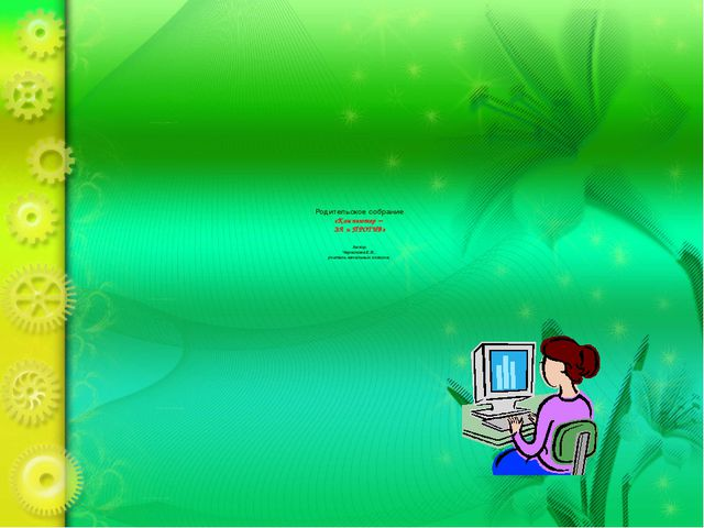 Родительское собрание «Компьютер – ЗА и ПРОТИВ» Автор: Черникова Е.В., учите...