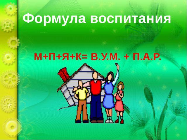 Формула воспитания М+П+Я+К= В.У.М. + П.А.Р.