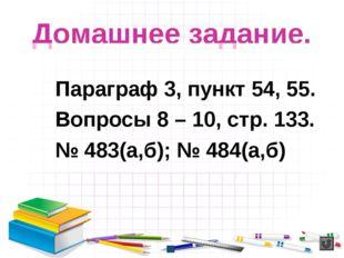 Домашнее задание. Параграф 3, пункт 54, 55. Вопросы 8 – 10, стр. 133. № 483(а