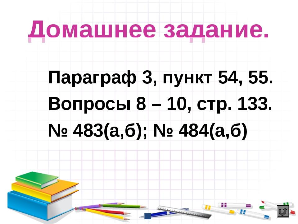 Домашнее задание. Параграф 3, пункт 54, 55. Вопросы 8 – 10, стр. 133. № 483(а...