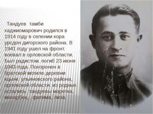 Тандуев тамби хаджиомарович родился в 1914 году в селении кора урсдон дигорс