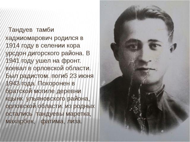 Тандуев тамби хаджиомарович родился в 1914 году в селении кора урсдон дигорс...