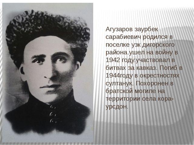 Агузаров заурбек сарабиевич родился в поселке узк дигорского района.ушел на в...