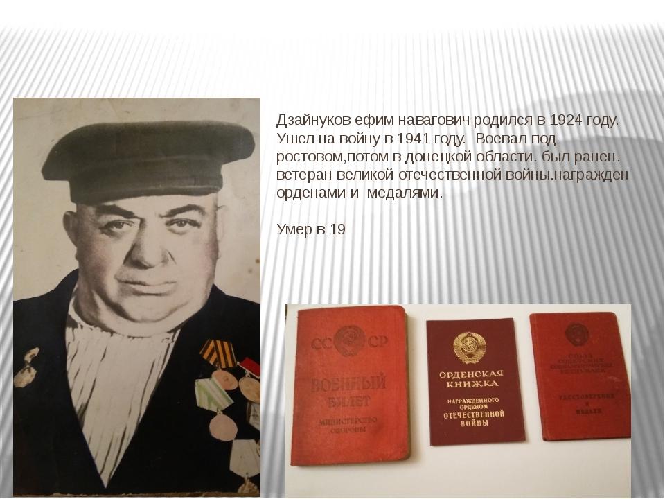 Дзайнуков ефим навагович родился в 1924 году. Ушел на войну в 1941 году. Воев...