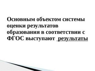 Основным объектом системы оценки результатов образования в соответствии с ФГО