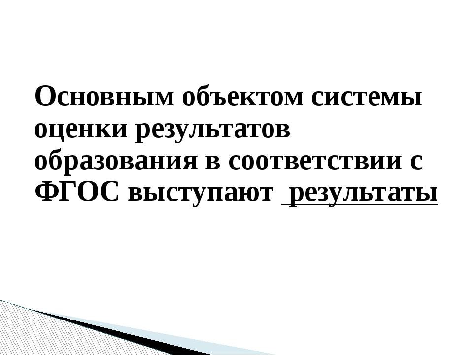 Основным объектом системы оценки результатов образования в соответствии с ФГО...