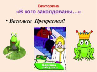 Викторина «В кого заколдованы…» Василиса Прекрасная?