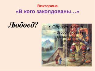 Викторина «В кого заколдованы…» Людоед?