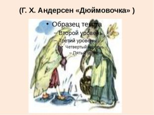 (Г. Х. Андерсен «Дюймовочка» )