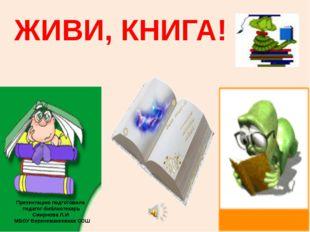 ЖИВИ, КНИГА! Презентацию подготовила педагог-библиотекарь Смирнова Л.И. МБОУ