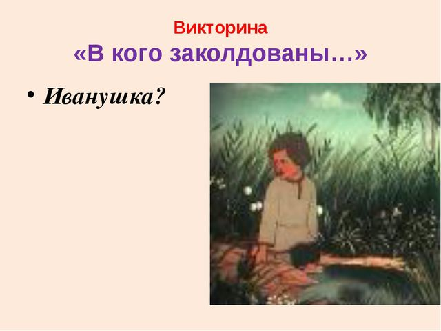 Викторина «В кого заколдованы…» Иванушка?
