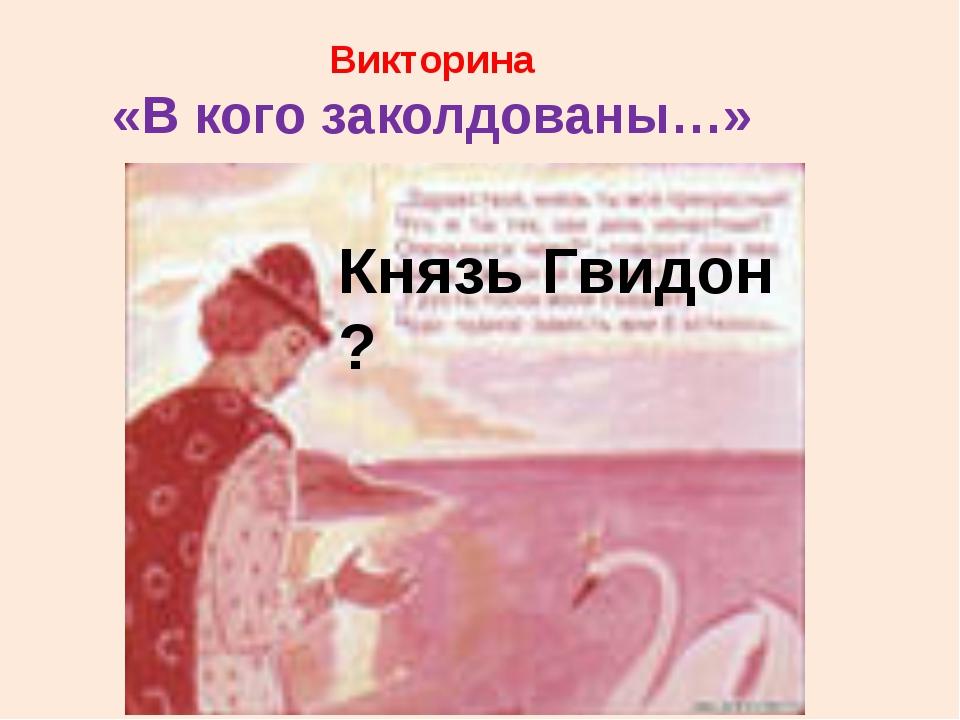 Викторина «В кого заколдованы…» Князь Гвидон ?