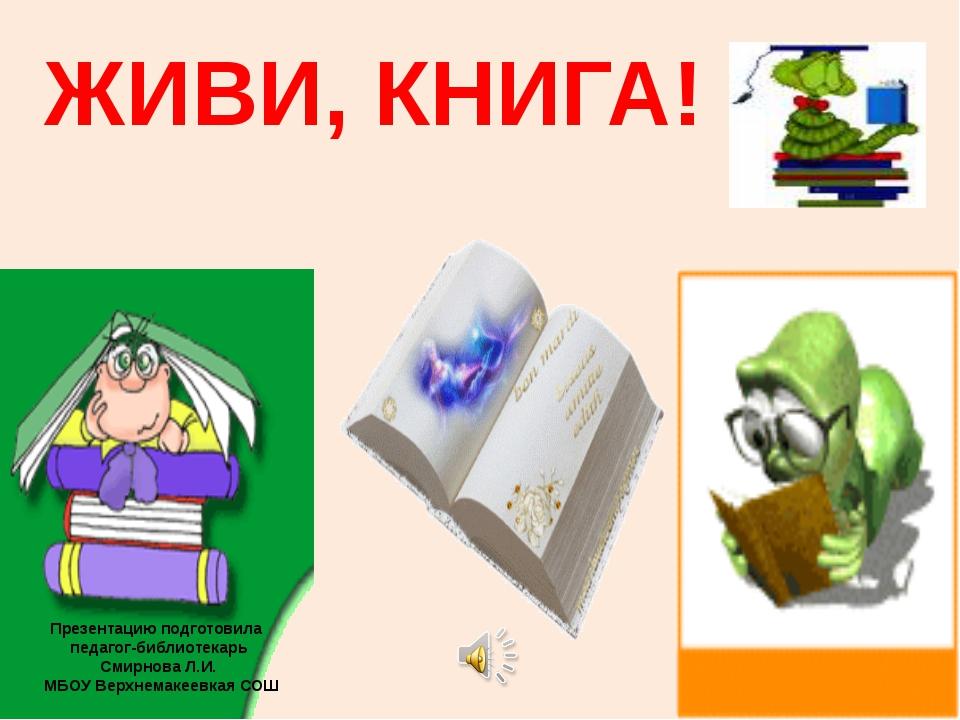 ЖИВИ, КНИГА! Презентацию подготовила педагог-библиотекарь Смирнова Л.И. МБОУ...