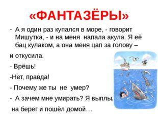 «ФАНТАЗЁРЫ» А я один раз купался в море, - говорит Мишутка, - и на меня напал