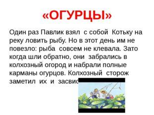 «ОГУРЦЫ» Один раз Павлик взял с собой Котьку на реку ловить рыбу. Но в этот д