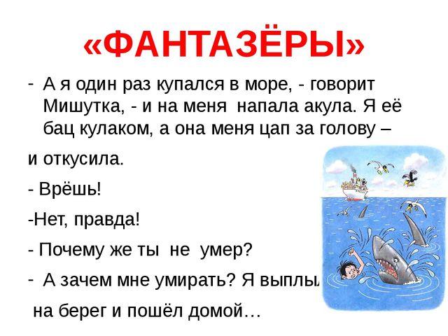 «ФАНТАЗЁРЫ» А я один раз купался в море, - говорит Мишутка, - и на меня напал...