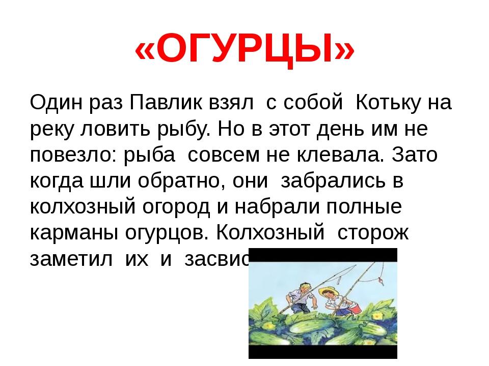 «ОГУРЦЫ» Один раз Павлик взял с собой Котьку на реку ловить рыбу. Но в этот д...