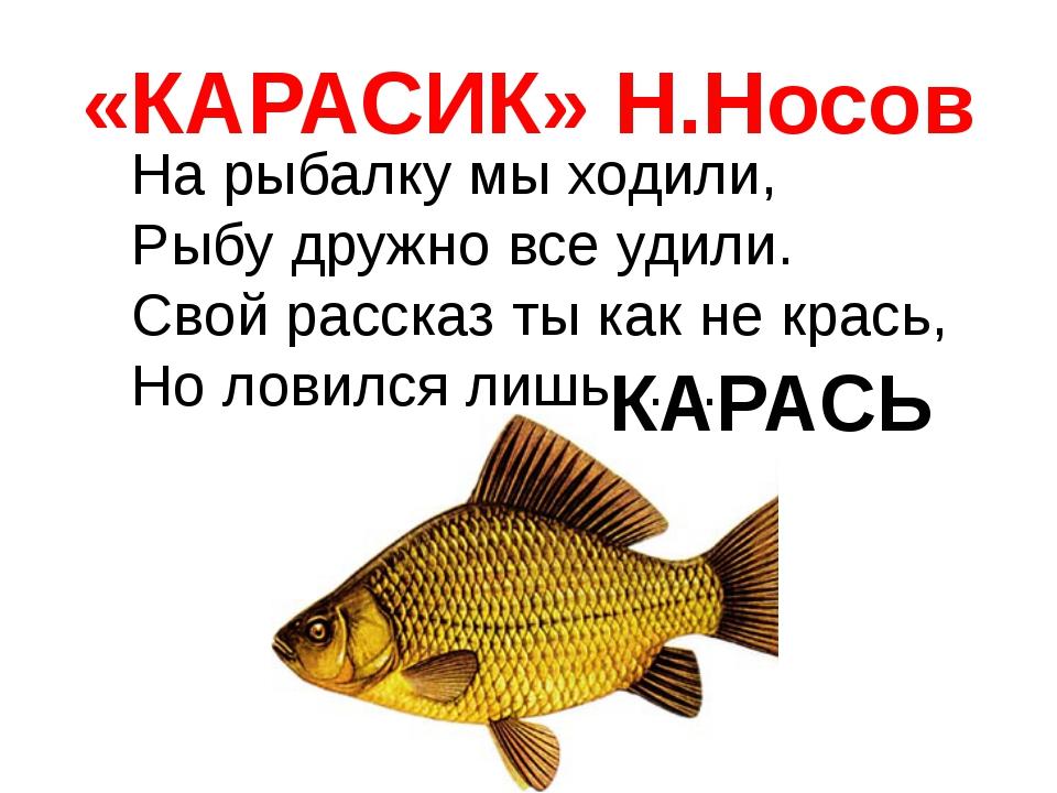 «КАРАСИК» Н.Носов На рыбалку мы ходили, Рыбу дружно все удили. Свой рассказ т...