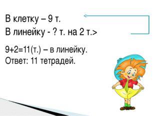 В клетку – 9 т. В линейку - ? т. на 2 т.> 9+2=11(т.) – в линейку. Ответ: 11 т