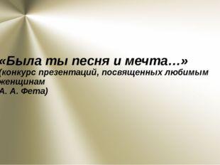 «Была ты песня и мечта…» (конкурс презентаций, посвященных любимым женщинам