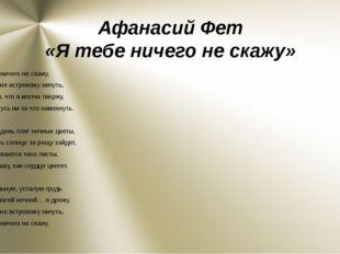 Афанасий Фет «Я тебе ничего не скажу» Я тебе ничего не скажу, И тебя не встре
