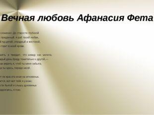 Вечная любовь Афанасия Фета Нет, я не изменил. До старости глубокой Я тот же