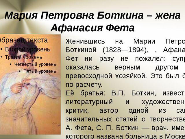 Мария Петровна Боткина – жена Афанасия Фета Женившись на Марии Петровне Ботки...