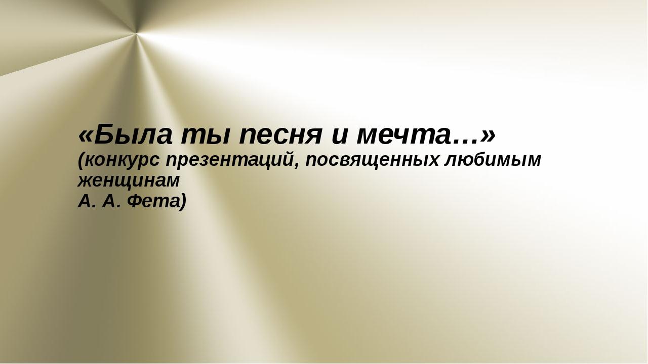 «Была ты песня и мечта…» (конкурс презентаций, посвященных любимым женщинам...
