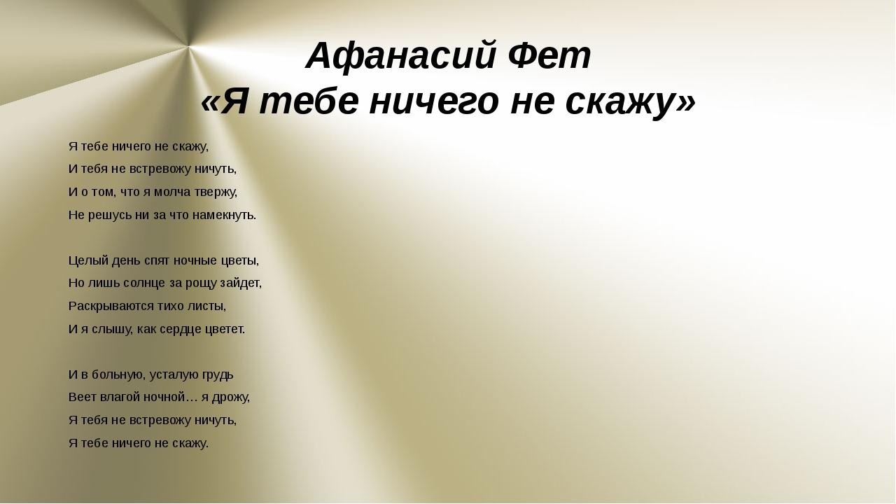 Афанасий Фет «Я тебе ничего не скажу» Я тебе ничего не скажу, И тебя не встре...