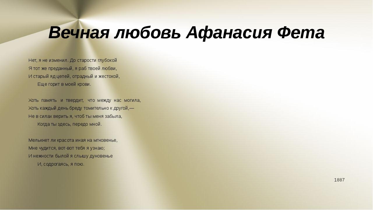 Вечная любовь Афанасия Фета Нет, я не изменил. До старости глубокой Я тот же...