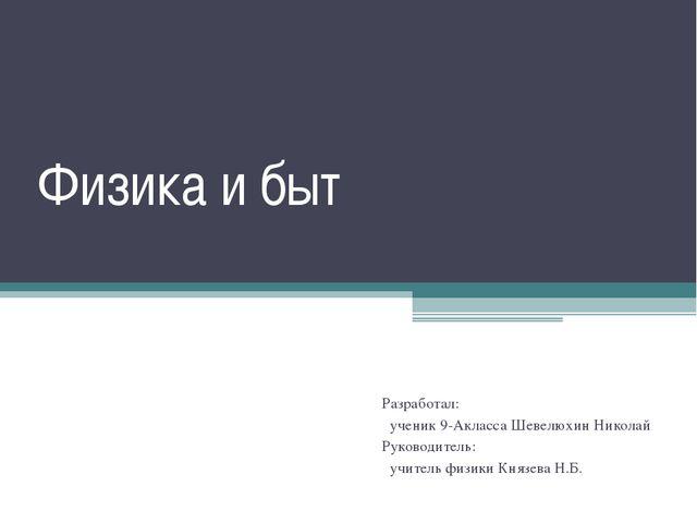 Физика и быт Разработал: ученик 9-Акласса Шевелюхин Николай Руководитель: учи...