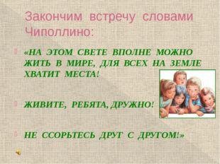 Закончим встречу словами Чиполлино: «НА ЭТОМ СВЕТЕ ВПОЛНЕ МОЖНО ЖИТЬ В МИРЕ,