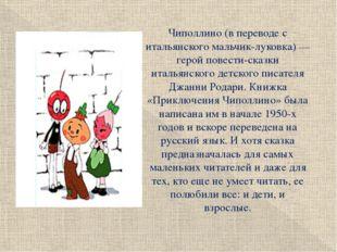 Чиполлино (в переводе с итальянского мальчик-луковка) — герой повести-сказки