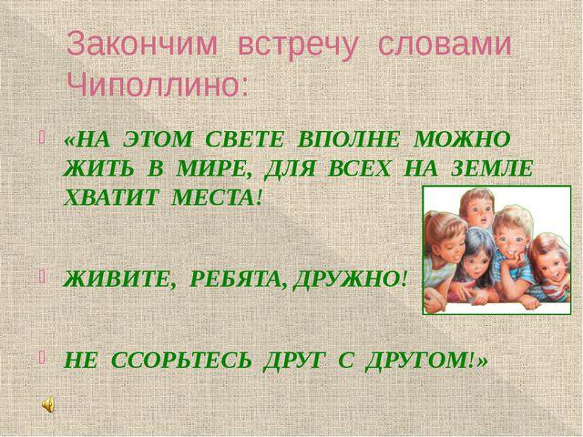 Закончим встречу словами Чиполлино: «НА ЭТОМ СВЕТЕ ВПОЛНЕ МОЖНО ЖИТЬ В МИРЕ,...
