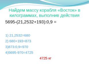 Найдем массу корабля «Восток» в килограммах, выполнив действия 5695-(21,25ּ32
