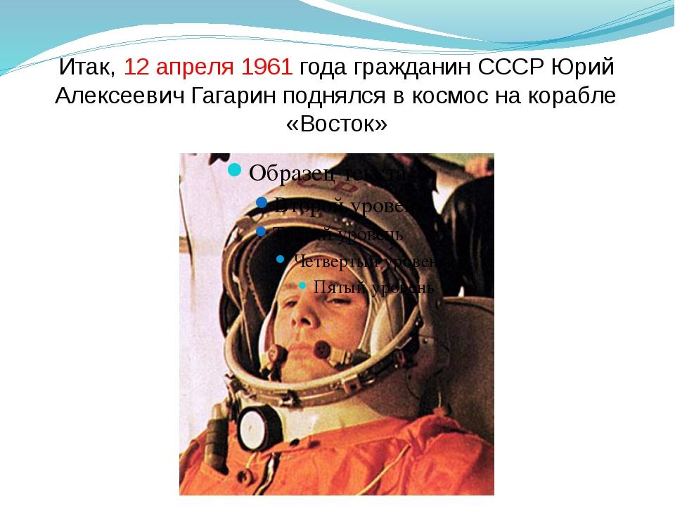 Итак, 12 апреля 1961 года гражданин СССР Юрий Алексеевич Гагарин поднялся в к...