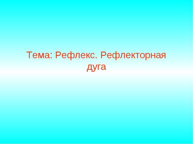 Тема: Рефлекс. Рефлекторная дуга