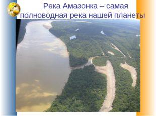 Река Амазонка – самая полноводная река нашей планеты