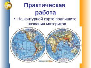 Практическая работа На контурной карте подпишите названия материков