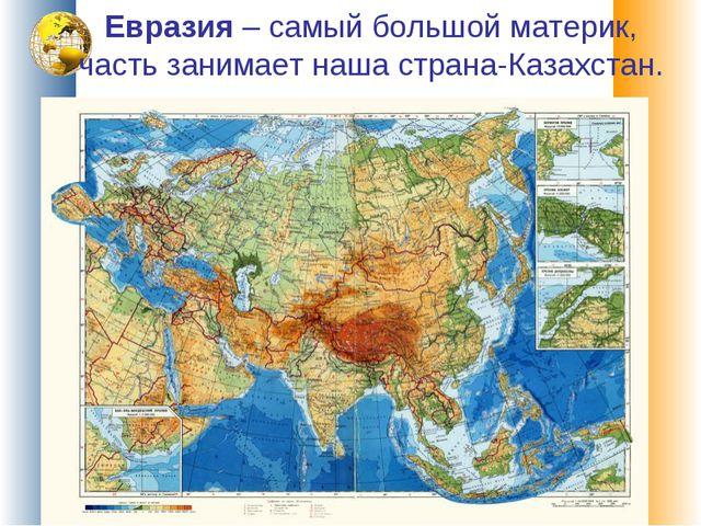 Евразия – самый большой материк, часть занимает наша страна-Казахстан.