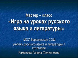 Мастер – класс «Игра на уроках русского языка и литературы» МОУ Березинская С
