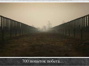 700 попыток побега…