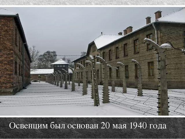 Освенцим был основан 20 мая 1940 года